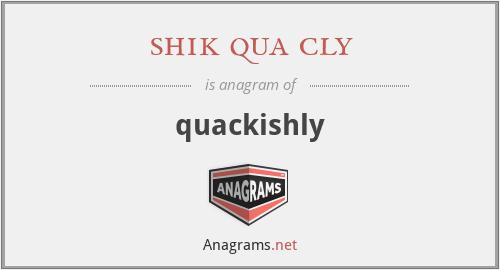 shik qua cly - quackishly