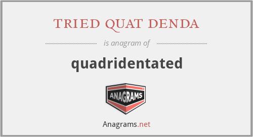 tried quat denda - quadridentated