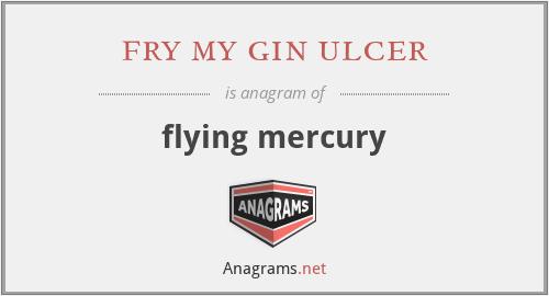 fry my gin ulcer - flying mercury