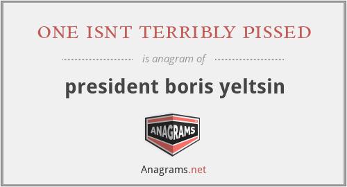 one isnt terribly pissed - president boris yeltsin
