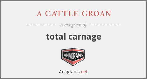 a cattle groan - total carnage