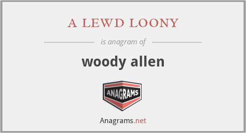 a lewd loony - woody allen