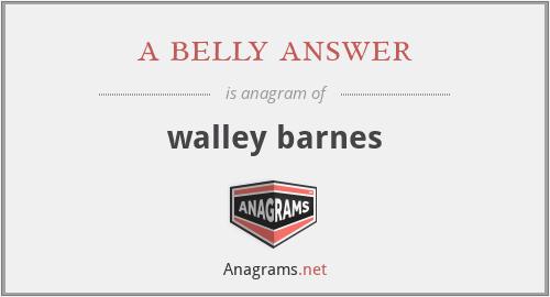 a belly answer - walley barnes