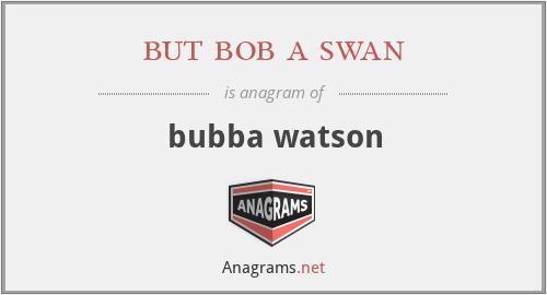but bob a swan - bubba watson