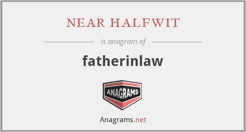 near halfwit - fatherinlaw